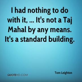 I had nothing to do with it, ... It's not a Taj Mahal by any means. It's a standard building.