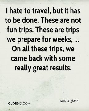 I hate to travel, but it has to be done. These are not fun trips. These are trips we prepare for weeks, ... On all these trips, we came back with some really great results.