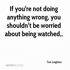 If you're not doing anything wrong, you shouldn't be worried about being watched.