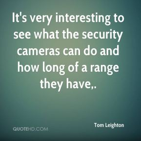 Tom Leighton  - It's very interesting to see what the security cameras can do and how long of a range they have.