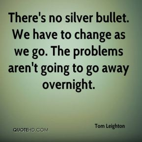 Tom Leighton  - There's no silver bullet. We have to change as we go. The problems aren't going to go away overnight.