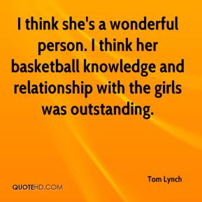 Tom Lynch  - I think she's a wonderful person. I think her basketball knowledge and relationship with the girls was outstanding.