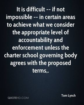 Tom Lynch  - It is difficult -- if not impossible -- in certain areas to achieve what we consider the appropriate level of accountability and enforcement unless the charter school governing body agrees with the proposed terms.