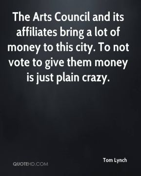 Tom Lynch  - The Arts Council and its affiliates bring a lot of money to this city. To not vote to give them money is just plain crazy.