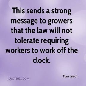 Tom Lynch  - This sends a strong message to growers that the law will not tolerate requiring workers to work off the clock.