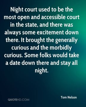 Tom Nelson  - Night court used to be the most open and accessible court in the state, and there was always some excitement down there. It brought the generally curious and the morbidly curious. Some folks would take a date down there and stay all night.