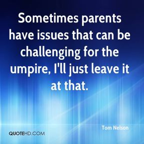 Tom Nelson  - Sometimes parents have issues that can be challenging for the umpire, I'll just leave it at that.