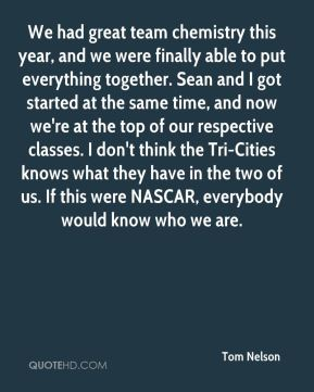 Tom Nelson  - We had great team chemistry this year, and we were finally able to put everything together. Sean and I got started at the same time, and now we're at the top of our respective classes. I don't think the Tri-Cities knows what they have in the two of us. If this were NASCAR, everybody would know who we are.