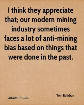 I think they appreciate that; our modern mining industry sometimes faces a lot of anti-mining bias based on things that were done in the past.