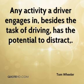 Tom Wheeler  - Any activity a driver engages in, besides the task of driving, has the potential to distract.