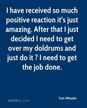 I have received so much positive reaction it's just amazing. After that I just decided I need to get over my doldrums and just do it ? I need to get the job done.