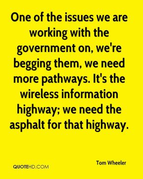 One of the issues we are working with the government on, we're begging them, we need more pathways. It's the wireless information highway; we need the asphalt for that highway.
