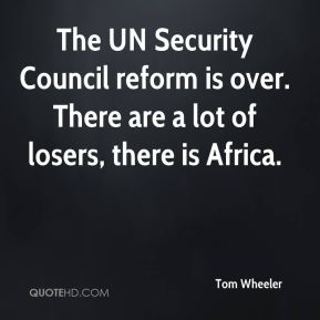 Tom Wheeler  - The UN Security Council reform is over. There are a lot of losers, there is Africa.