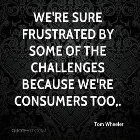 We're sure frustrated by some of the challenges because we're consumers too.