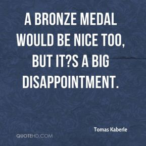 Tomas Kaberle  - A bronze medal would be nice too, but it?s a big disappointment.