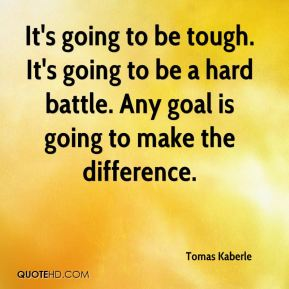 Tomas Kaberle  - It's going to be tough. It's going to be a hard battle. Any goal is going to make the difference.