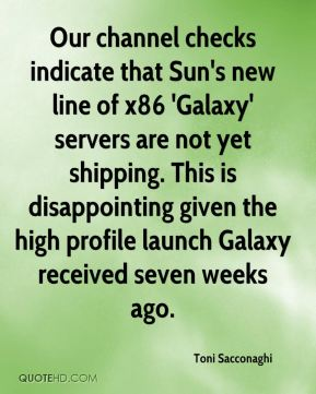 Toni Sacconaghi  - Our channel checks indicate that Sun's new line of x86 'Galaxy' servers are not yet shipping. This is disappointing given the high profile launch Galaxy received seven weeks ago.