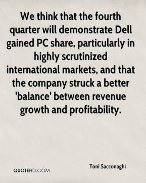 Toni Sacconaghi  - We think that the fourth quarter will demonstrate Dell gained PC share, particularly in highly scrutinized international markets, and that the company struck a better 'balance' between revenue growth and profitability.