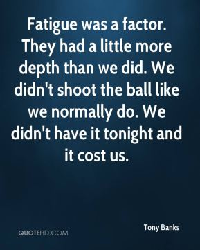 Tony Banks  - Fatigue was a factor. They had a little more depth than we did. We didn't shoot the ball like we normally do. We didn't have it tonight and it cost us.