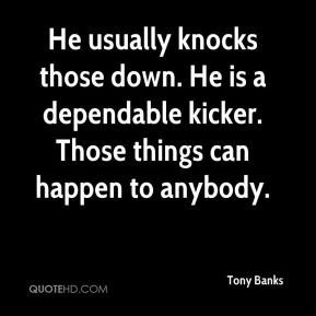 Tony Banks  - He usually knocks those down. He is a dependable kicker. Those things can happen to anybody.