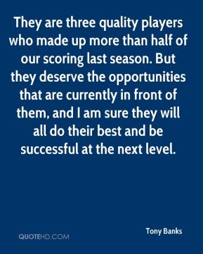 Tony Banks  - They are three quality players who made up more than half of our scoring last season. But they deserve the opportunities that are currently in front of them, and I am sure they will all do their best and be successful at the next level.