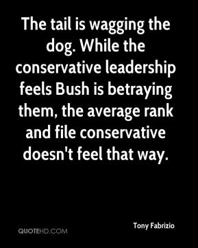 Tony Fabrizio  - The tail is wagging the dog. While the conservative leadership feels Bush is betraying them, the average rank and file conservative doesn't feel that way.