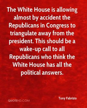 Tony Fabrizio  - The White House is allowing almost by accident the Republicans in Congress to triangulate away from the president. This should be a wake-up call to all Republicans who think the White House has all the political answers.