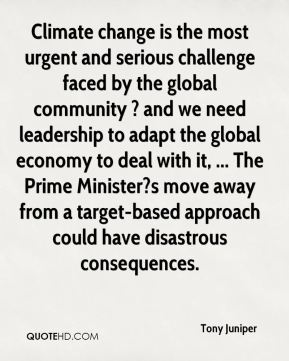 Tony Juniper  - Climate change is the most urgent and serious challenge faced by the global community ? and we need leadership to adapt the global economy to deal with it, ... The Prime Minister?s move away from a target-based approach could have disastrous consequences.