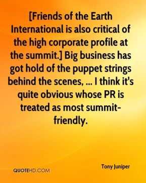 Tony Juniper  - [Friends of the Earth International is also critical of the high corporate profile at the summit.] Big business has got hold of the puppet strings behind the scenes, ... I think it's quite obvious whose PR is treated as most summit-friendly.