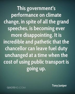 Tony Juniper  - This government's performance on climate change, in spite of all the grand speeches, is becoming ever more disappointing. It is incredible and pathetic that the chancellor can leave fuel duty unchanged at a time when the cost of using public transport is going up.