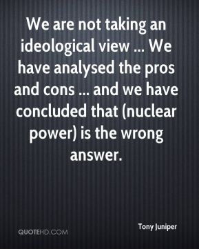 Tony Juniper  - We are not taking an ideological view ... We have analysed the pros and cons ... and we have concluded that (nuclear power) is the wrong answer.