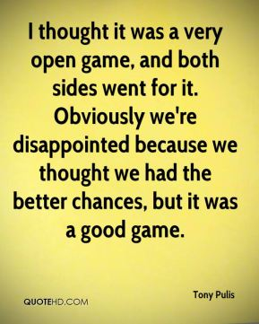 I thought it was a very open game, and both sides went for it. Obviously we're disappointed because we thought we had the better chances, but it was a good game.