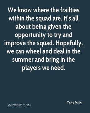 Tony Pulis  - We know where the frailties within the squad are. It's all about being given the opportunity to try and improve the squad. Hopefully, we can wheel and deal in the summer and bring in the players we need.