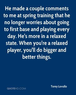 Torey Lovullo  - He made a couple comments to me at spring training that he no longer worries about going to first base and playing every day. He's more in a relaxed state. When you're a relaxed player, you'll do bigger and better things.