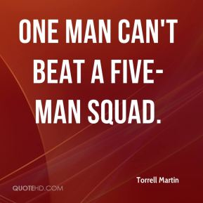 Torrell Martin  - One man can't beat a five-man squad.