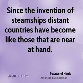 Since the invention of steamships distant countries have become like those that are near at hand.