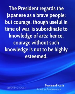 Townsend Harris - The President regards the Japanese as a brave people; but courage, though useful in time of war, is subordinate to knowledge of arts; hence, courage without such knowledge is not to be highly esteemed.