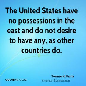 Townsend Harris - The United States have no possessions in the east and do not desire to have any, as other countries do.