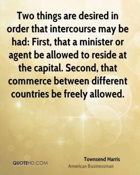 Two things are desired in order that intercourse may be had: First, that a minister or agent be allowed to reside at the capital. Second, that commerce between different countries be freely allowed.