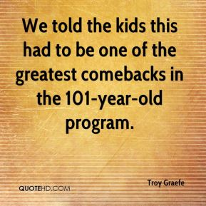 Troy Graefe  - We told the kids this had to be one of the greatest comebacks in the 101-year-old program.