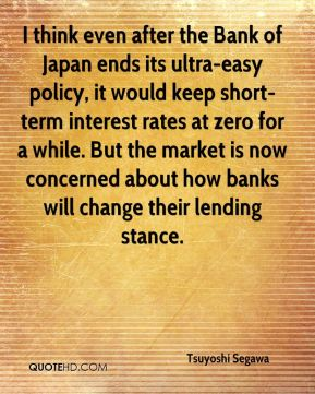 Tsuyoshi Segawa  - I think even after the Bank of Japan ends its ultra-easy policy, it would keep short-term interest rates at zero for a while. But the market is now concerned about how banks will change their lending stance.