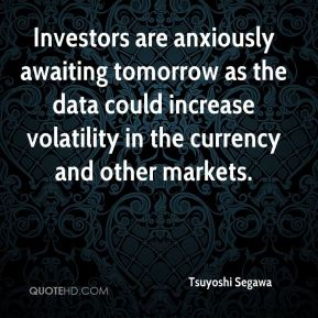 Tsuyoshi Segawa  - Investors are anxiously awaiting tomorrow as the data could increase volatility in the currency and other markets.