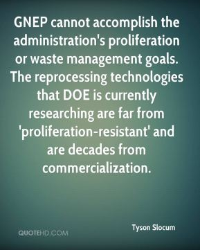 Tyson Slocum  - GNEP cannot accomplish the administration's proliferation or waste management goals. The reprocessing technologies that DOE is currently researching are far from 'proliferation-resistant' and are decades from commercialization.