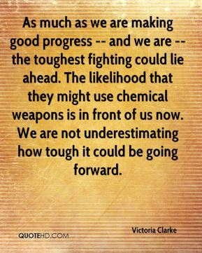 Victoria Clarke  - As much as we are making good progress -- and we are -- the toughest fighting could lie ahead. The likelihood that they might use chemical weapons is in front of us now. We are not underestimating how tough it could be going forward.