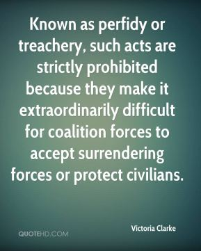Victoria Clarke  - Known as perfidy or treachery, such acts are strictly prohibited because they make it extraordinarily difficult for coalition forces to accept surrendering forces or protect civilians.