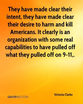 Victoria Clarke  - They have made clear their intent, they have made clear their desire to harm and kill Americans. It clearly is an organization with some real capabilities to have pulled off what they pulled off on 9-11.