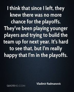 Vladimir Radmanovic  - I think that since I left, they knew there was no more chance for the playoffs. They've been playing younger players and trying to build the team up for next year. It's hard to see that, but I'm really happy that I'm in the playoffs.