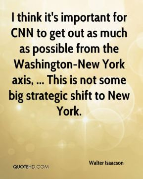 Walter Isaacson  - I think it's important for CNN to get out as much as possible from the Washington-New York axis, ... This is not some big strategic shift to New York.