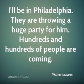 Walter Isaacson  - I'll be in Philadelphia. They are throwing a huge party for him. Hundreds and hundreds of people are coming.