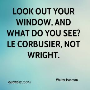 Walter Isaacson  - Look out your window, and what do you see? Le Corbusier, not Wright.